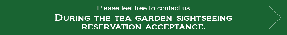 Piease feel free to contact us during the tea garden sightseeing reservation acceptance.